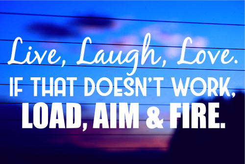 Live, Laugh, Love. If That Doesn't Work, Load, Aim and Fire Die Cut Vinyl Decal/ Bumper Sticker For Windows, Cars, Trucks, Laptops, Etc.